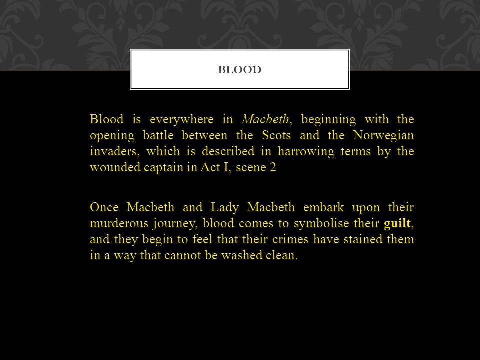 Blood is everywhere in Macbeth, beginning with the opening battle between the Scots and the Norwegian invaders, which is described in harrowing terms by the wounded captain in Act I, scene 2 Once Macbeth and Lady Macbeth embark upon their murderous journey, blood comes to symbolise their guilt, and they begin to feel that their crimes have stained them in a way that cannot be washed clean.