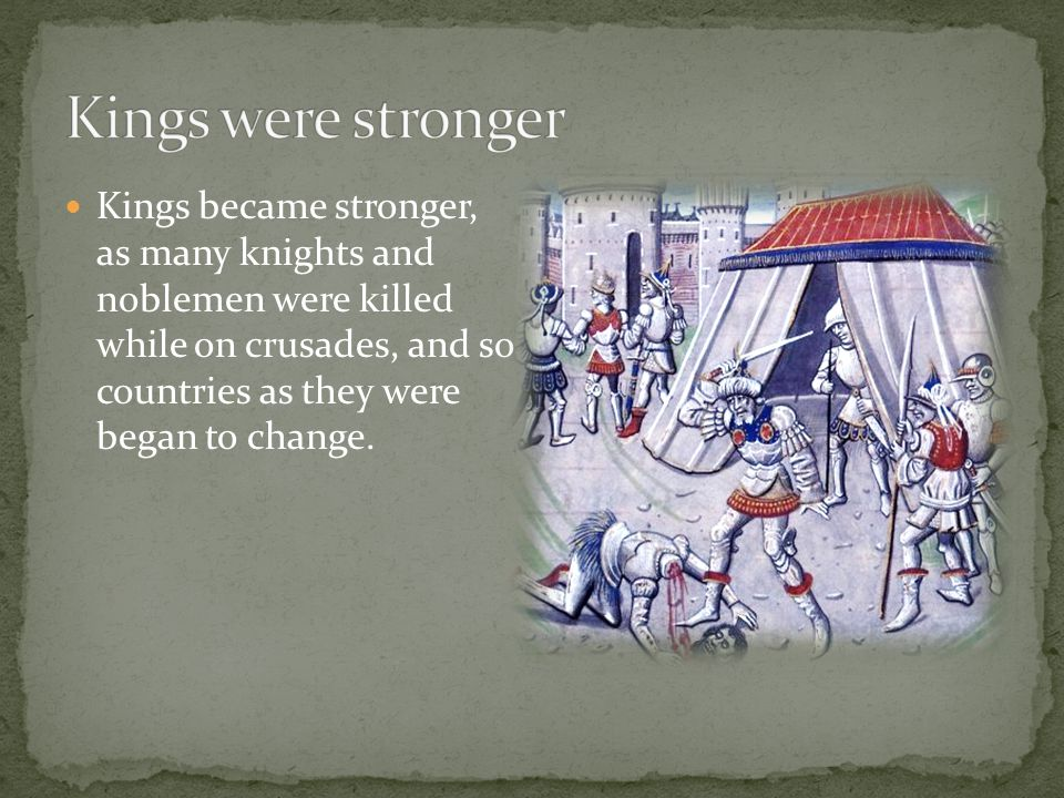 Kings became stronger, as many knights and noblemen were killed while on crusades, and so countries as they were began to change.