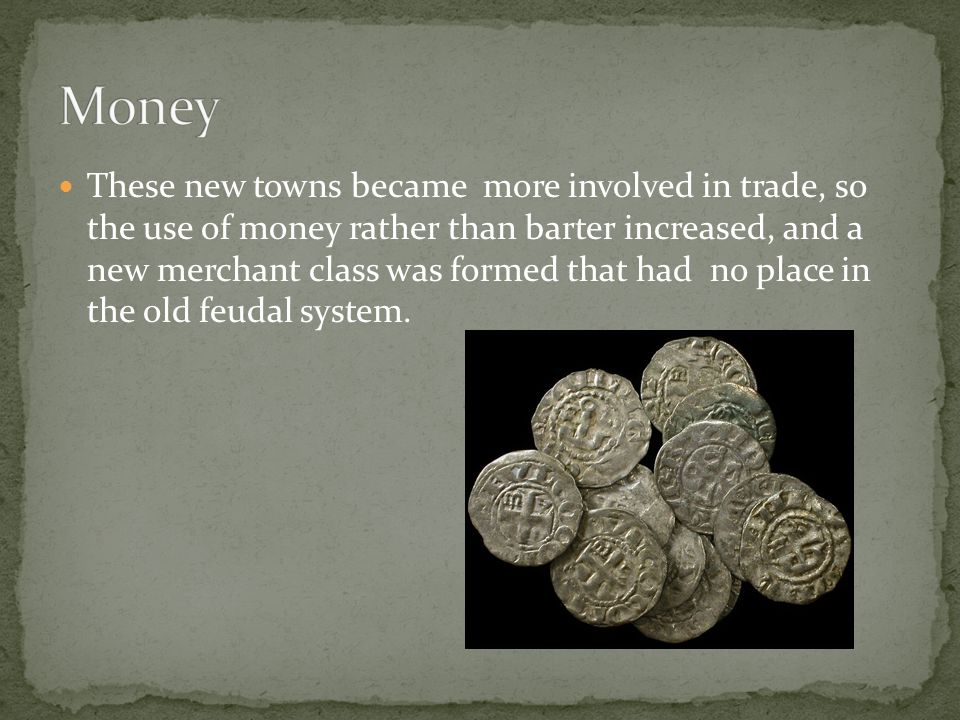 These new towns became more involved in trade, so the use of money rather than barter increased, and a new merchant class was formed that had no place in the old feudal system.