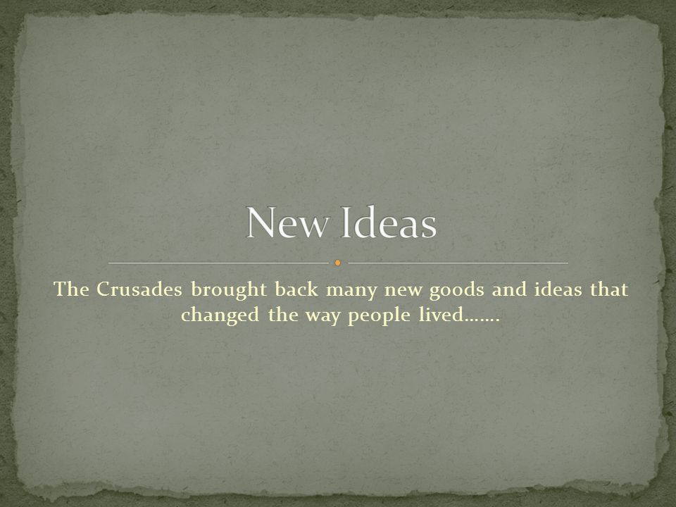 The Crusades brought back many new goods and ideas that changed the way people lived…….