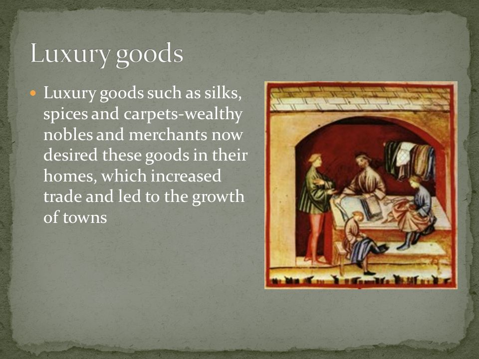 Luxury goods such as silks, spices and carpets-wealthy nobles and merchants now desired these goods in their homes, which increased trade and led to the growth of towns