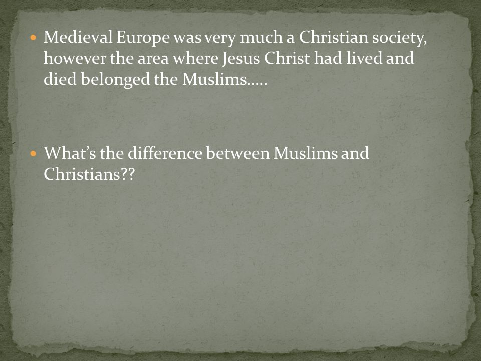 Medieval Europe was very much a Christian society, however the area where Jesus Christ had lived and died belonged the Muslims…..