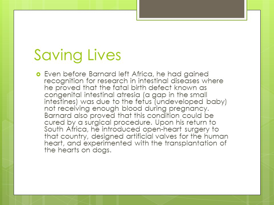 Saving Lives  Even before Barnard left Africa, he had gained recognition for research in intestinal diseases where he proved that the fatal birth defect known as congenital intestinal atresia (a gap in the small intestines) was due to the fetus (undeveloped baby) not receiving enough blood during pregnancy.