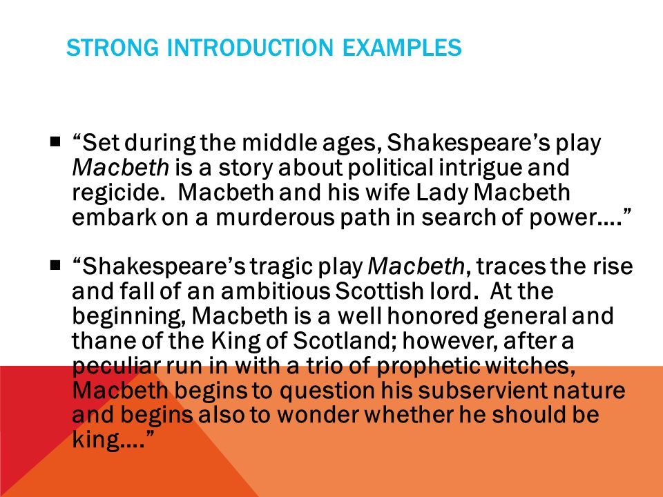 STRONG INTRODUCTION EXAMPLES  Set during the middle ages, Shakespeare's play Macbeth is a story about political intrigue and regicide.