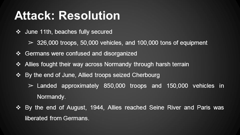 Attack: Resolution ❖ June 11th, beaches fully secured ➢ 326,000 troops, 50,000 vehicles, and 100,000 tons of equipment ❖ Germans were confused and disorganized ❖ Allies fought their way across Normandy through harsh terrain ❖ By the end of June, Allied troops seized Cherbourg ➢ Landed approximately 850,000 troops and 150,000 vehicles in Normandy.