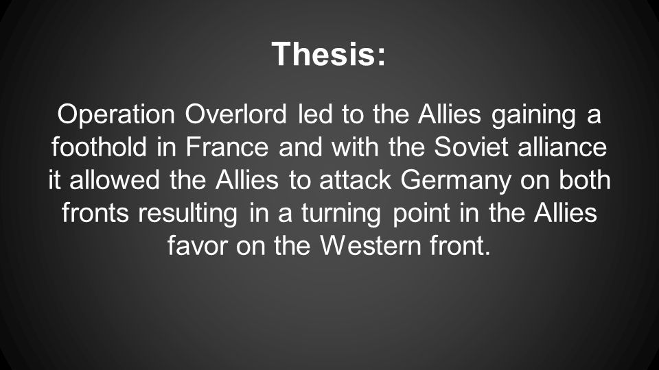 Thesis: Operation Overlord led to the Allies gaining a foothold in France and with the Soviet alliance it allowed the Allies to attack Germany on both fronts resulting in a turning point in the Allies favor on the Western front.