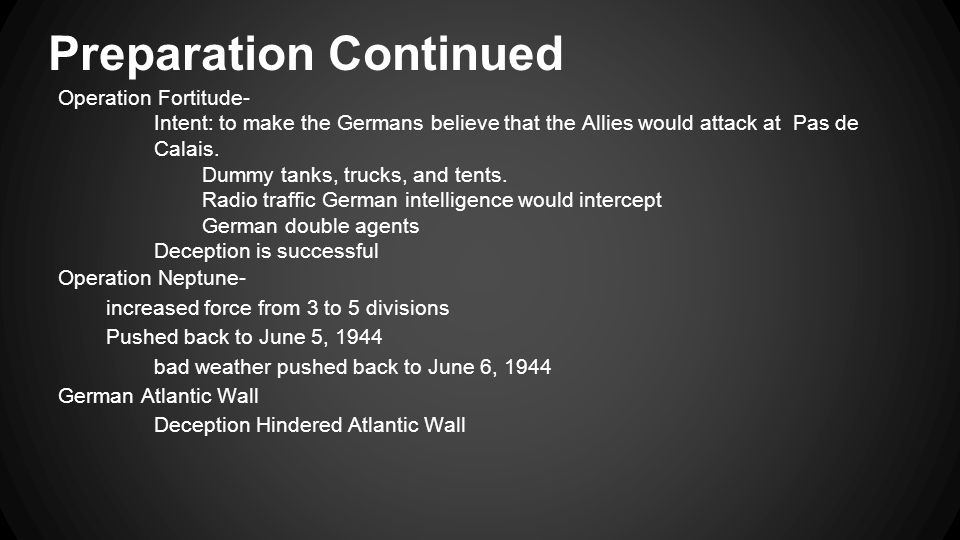 Preparation Continued Operation Fortitude- Intent: to make the Germans believe that the Allies would attack at Pas de Calais.
