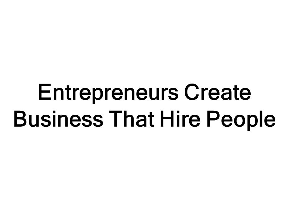 Entrepreneurs Create Business That Hire People