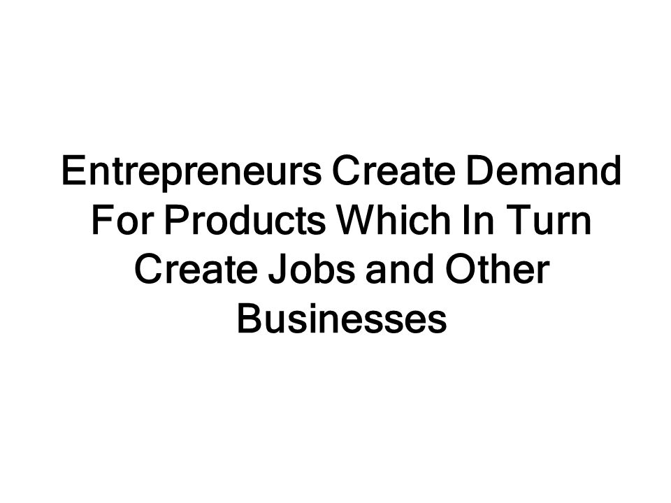 Entrepreneurs Create Demand For Products Which In Turn Create Jobs and Other Businesses