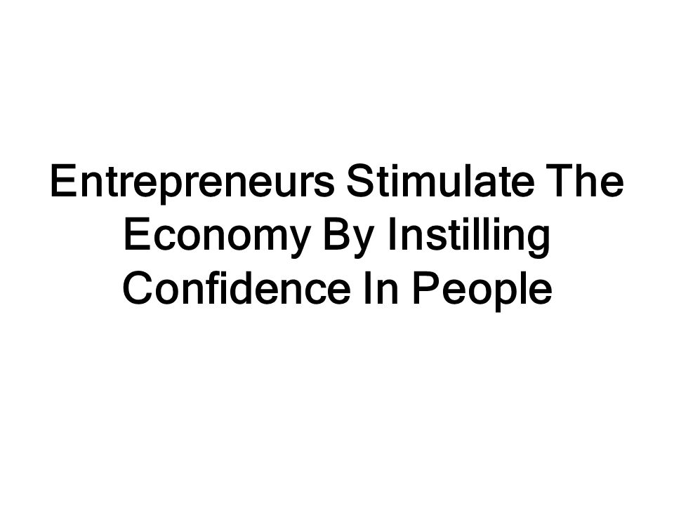 Entrepreneurs Stimulate The Economy By Instilling Confidence In People