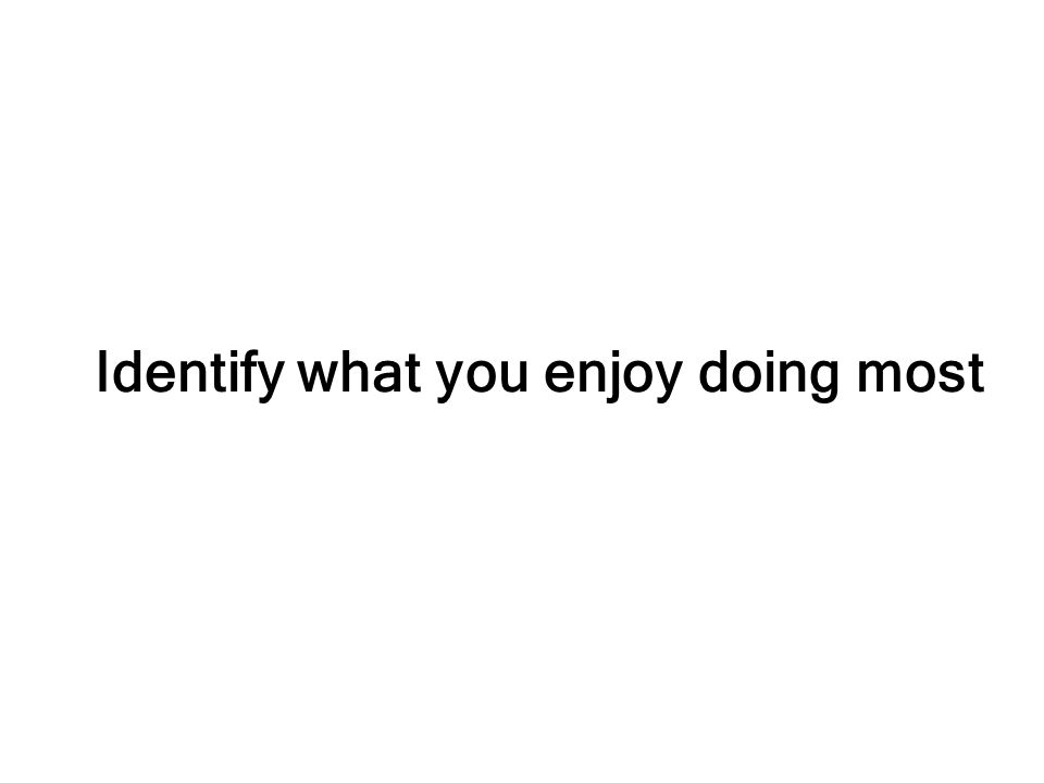 Identify what you enjoy doing most