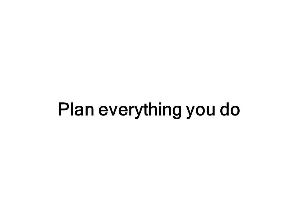 Plan everything you do