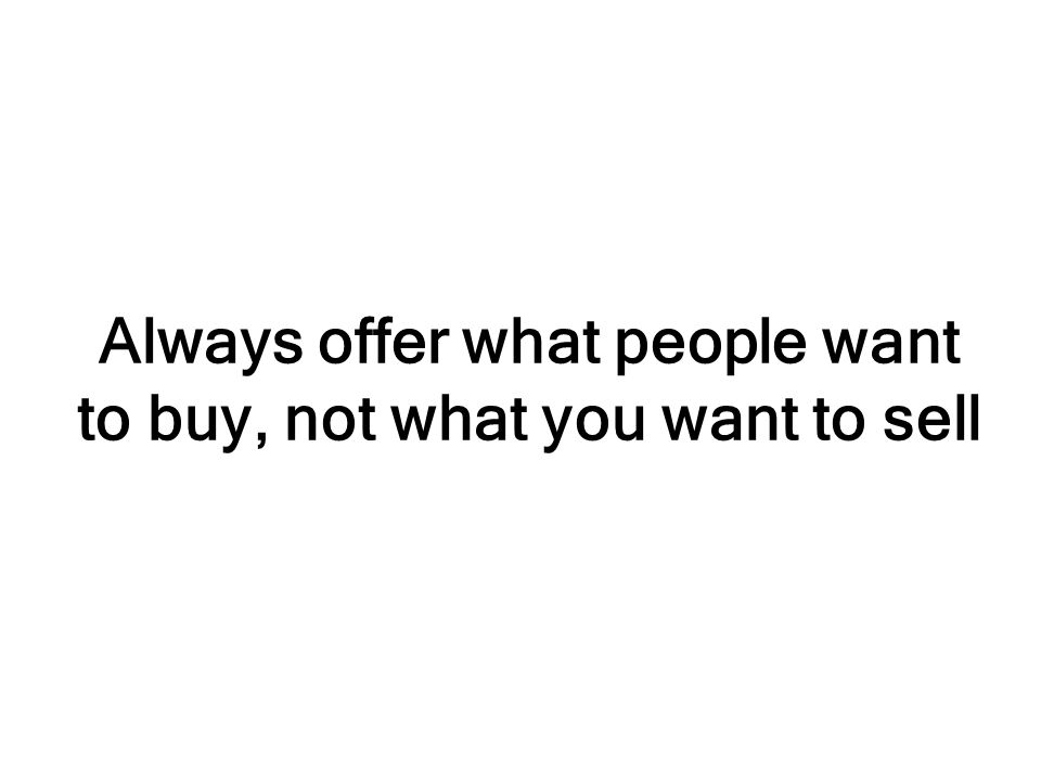 Always offer what people want to buy, not what you want to sell
