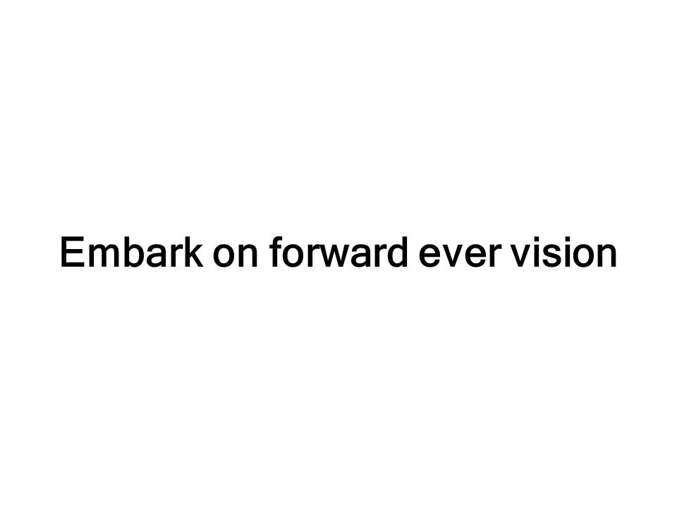 Embark on forward ever vision