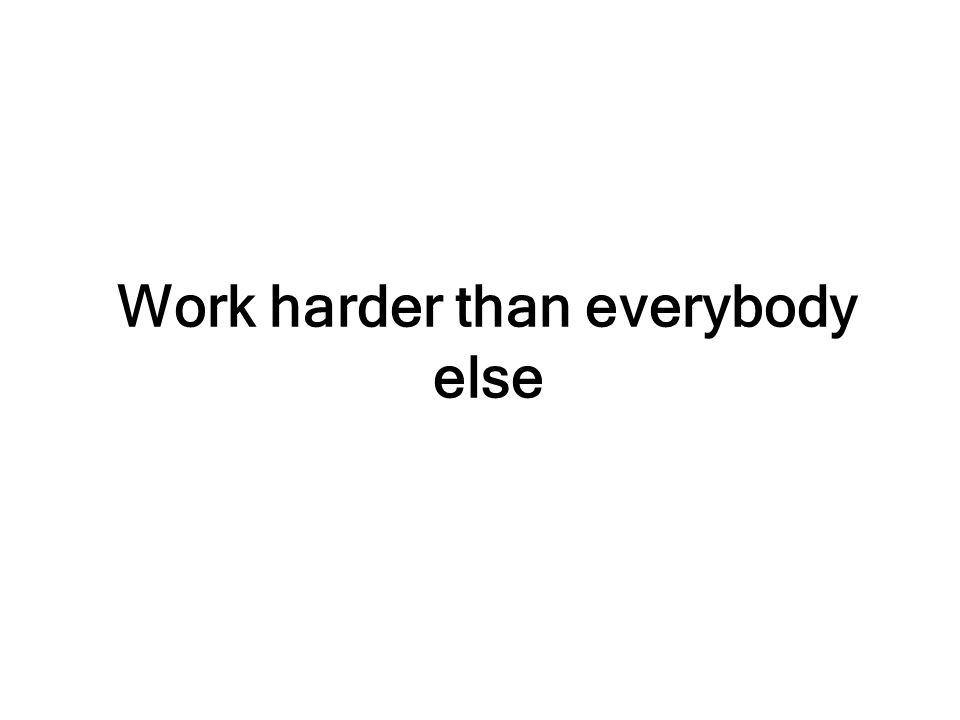 Work harder than everybody else