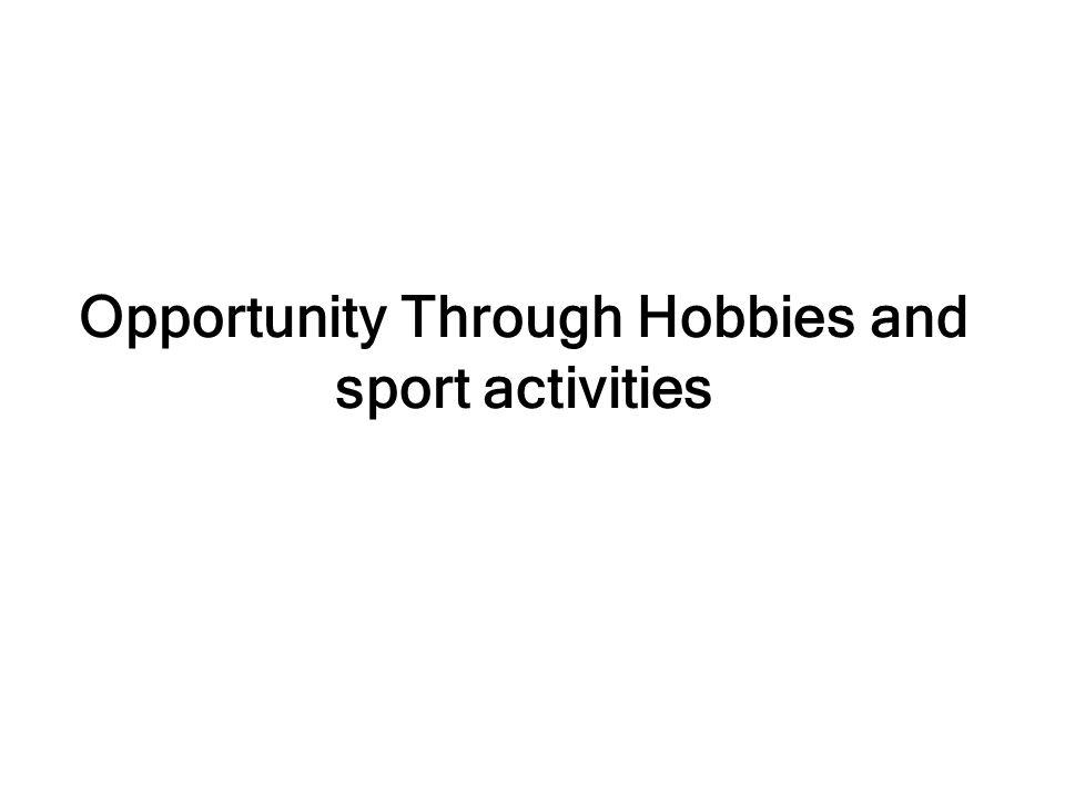 Opportunity Through Hobbies and sport activities