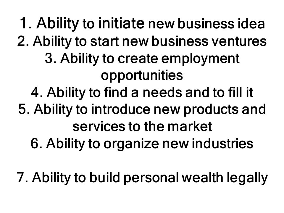 1. Ability to initiate new business idea 2. Ability to start new business ventures 3. Ability to create employment opportunities 4. Ability to find a