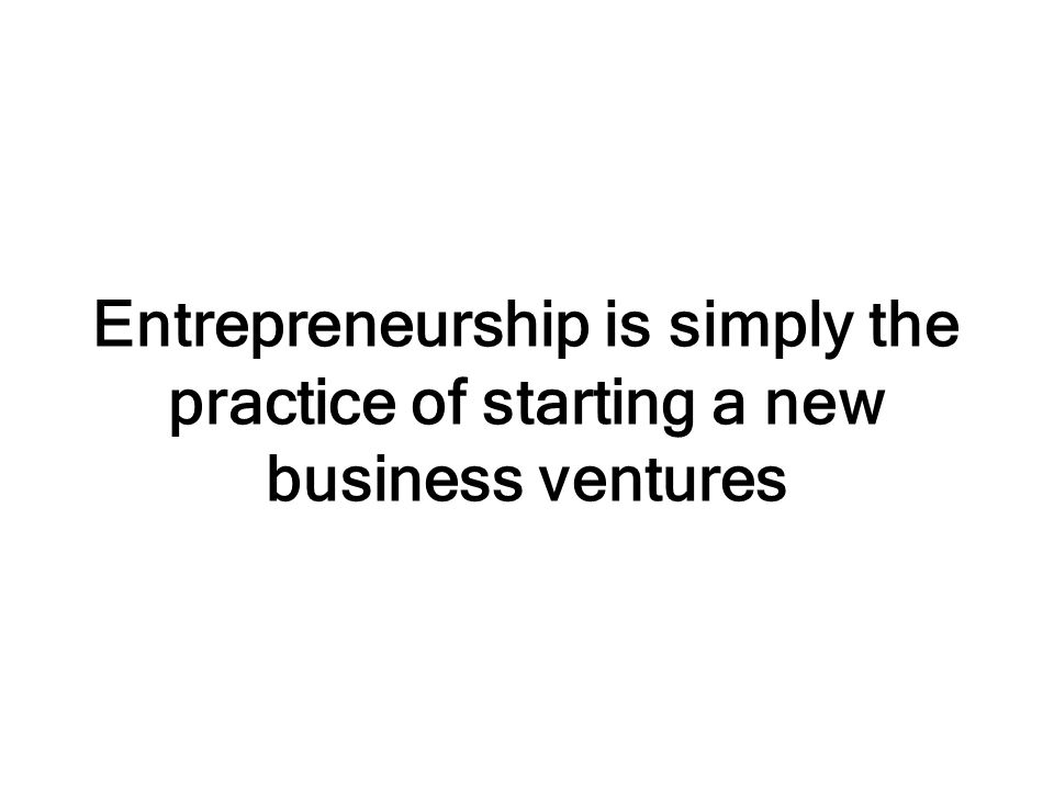 Entrepreneurship is simply the practice of starting a new business ventures