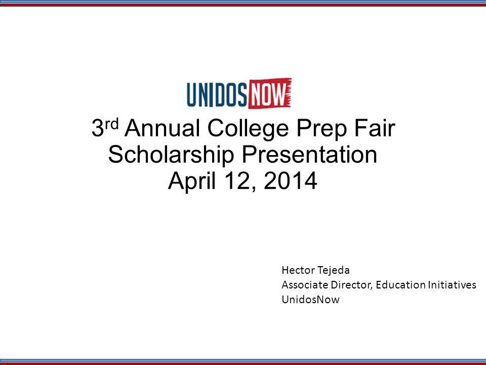 3 rd Annual College Prep Fair Scholarship Presentation April 12, 2014 Hector Tejeda Associate Director, Education Initiatives UnidosNow