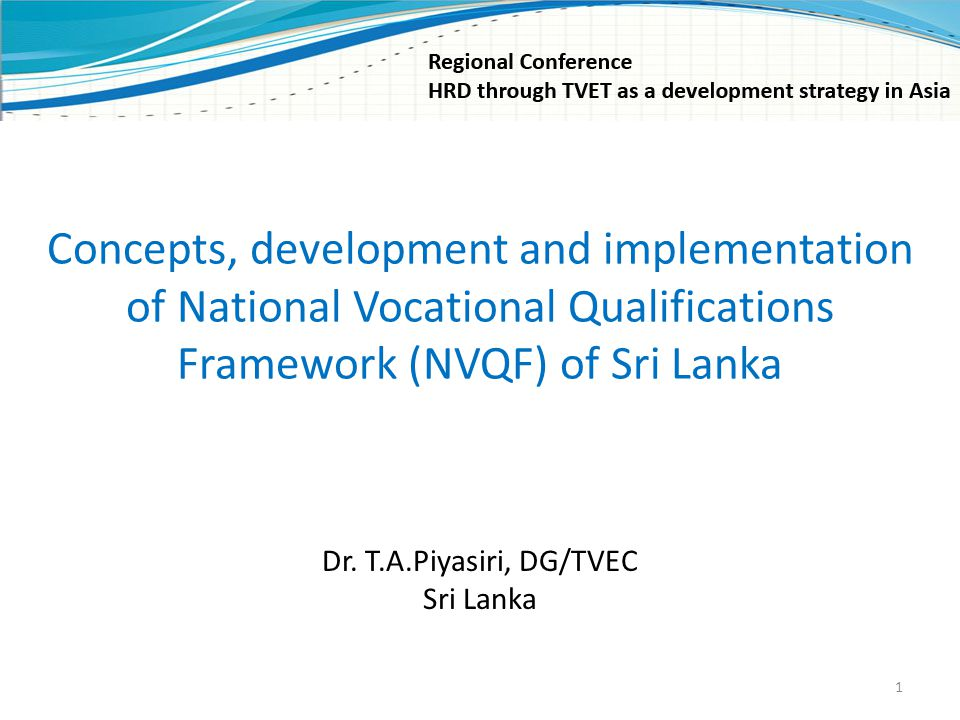 Concepts, development and implementation of National Vocational Qualifications Framework (NVQF) of Sri Lanka Dr. T.A.Piyasiri, DG/TVEC Sri Lanka 1