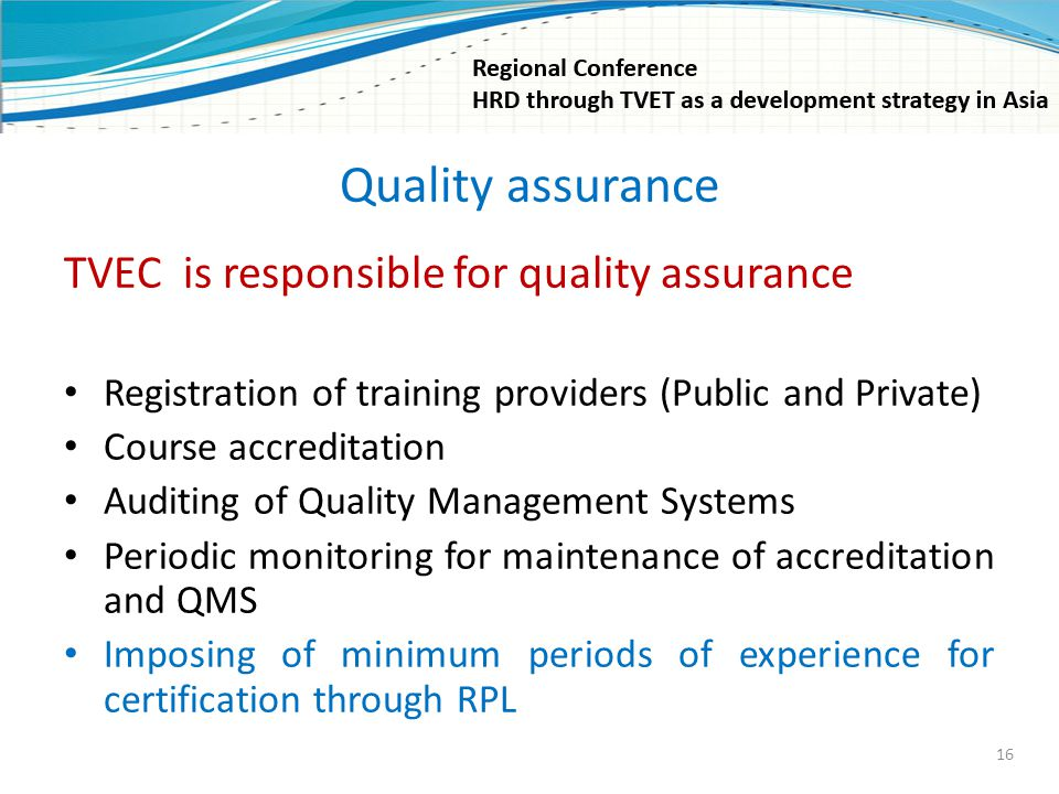 Quality assurance TVEC is responsible for quality assurance Registration of training providers (Public and Private) Course accreditation Auditing of Q