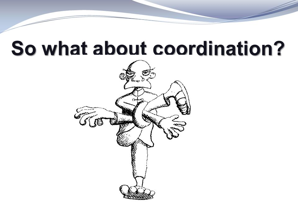 So what about coordination? So what about coordination?