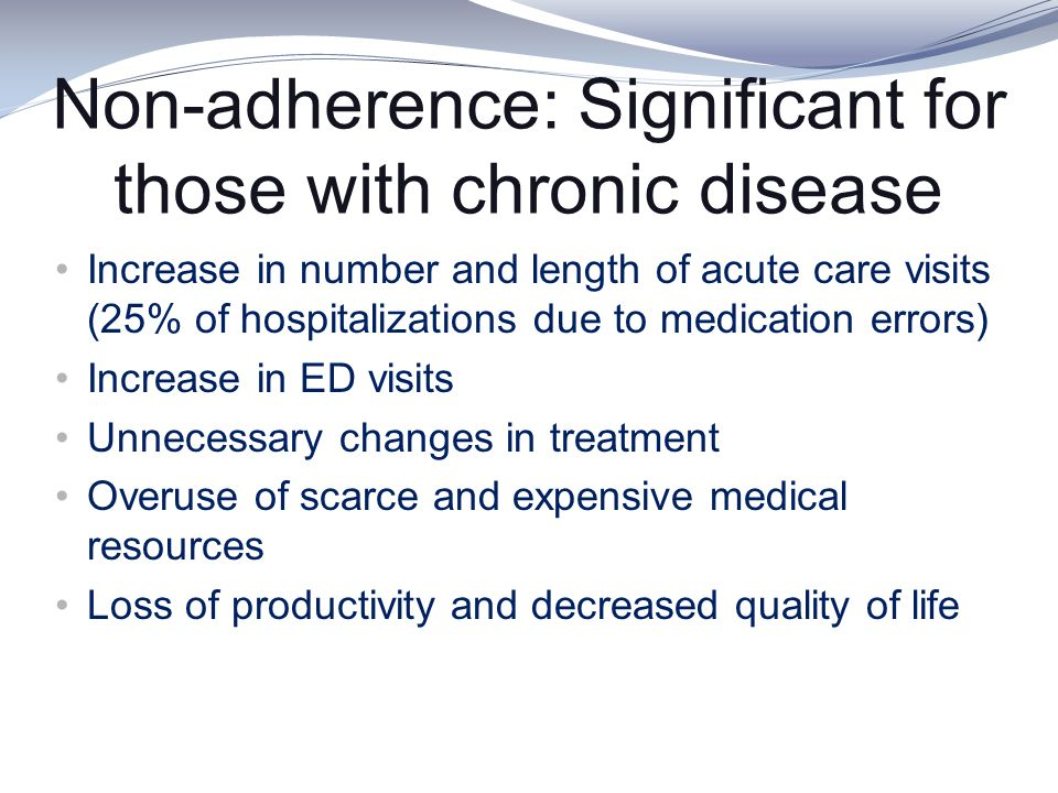 Non-adherence: Significant for those with chronic disease Increase in number and length of acute care visits (25% of hospitalizations due to medicatio