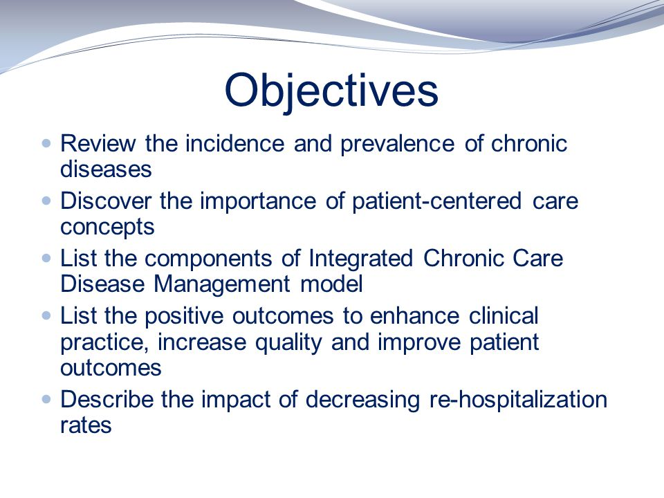 Objectives Review the incidence and prevalence of chronic diseases Discover the importance of patient-centered care concepts List the components of In