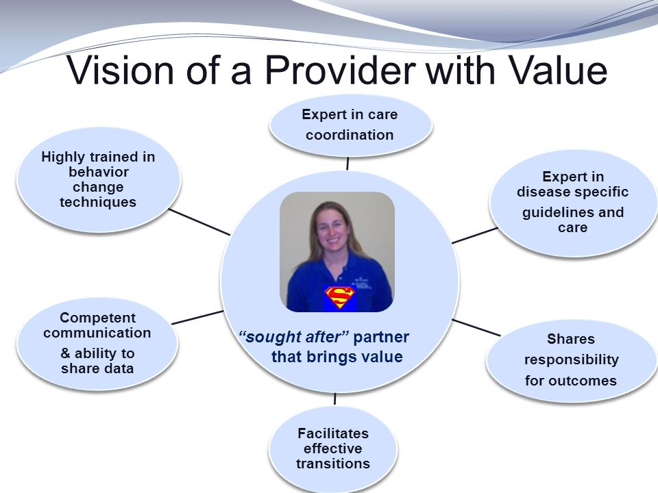 Vision of a Provider with Value Expert in disease specific guidelines and care Expert in care coordination Shares responsibility for outcomes Competen