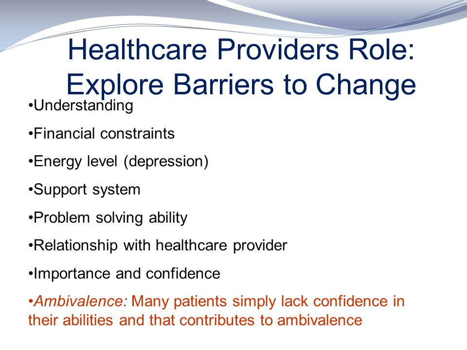 Healthcare Providers Role: Explore Barriers to Change Understanding Financial constraints Energy level (depression) Support system Problem solving abi