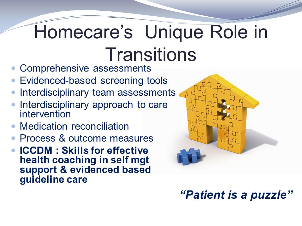 Homecare's Unique Role in Transitions Comprehensive assessments Evidenced-based screening tools Interdisciplinary team assessments Interdisciplinary a