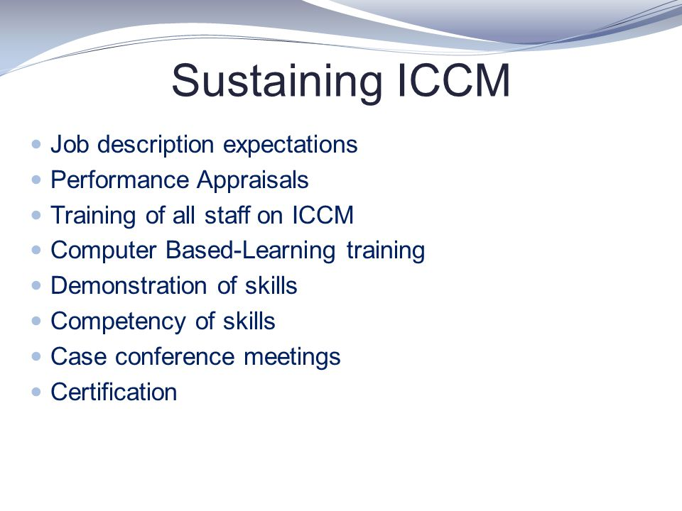 Sustaining ICCM Job description expectations Performance Appraisals Training of all staff on ICCM Computer Based-Learning training Demonstration of sk