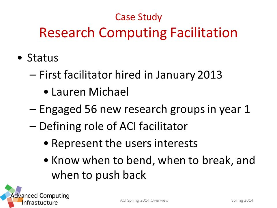 Case Study Research Computing Facilitation Status –First facilitator hired in January 2013 Lauren Michael –Engaged 56 new research groups in year 1 –Defining role of ACI facilitator Represent the users interests Know when to bend, when to break, and when to push back Spring 2014ACI Spring 2014 Overview