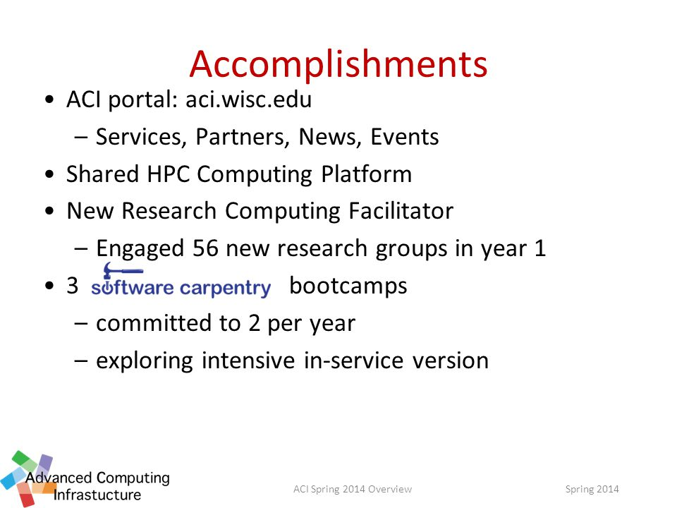 Accomplishments ACI portal: aci.wisc.edu –Services, Partners, News, Events Shared HPC Computing Platform New Research Computing Facilitator –Engaged 56 new research groups in year 1 3 bootcamps –committed to 2 per year –exploring intensive in-service version Spring 2014ACI Spring 2014 Overview