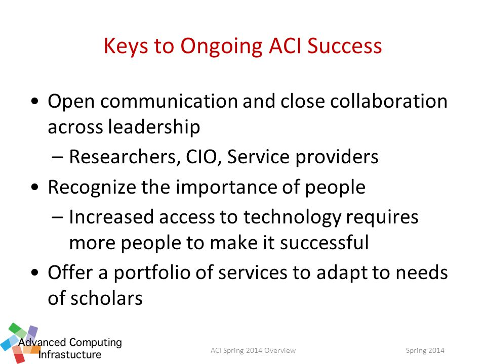 Keys to Ongoing ACI Success Open communication and close collaboration across leadership –Researchers, CIO, Service providers Recognize the importance of people –Increased access to technology requires more people to make it successful Offer a portfolio of services to adapt to needs of scholars Spring 2014ACI Spring 2014 Overview