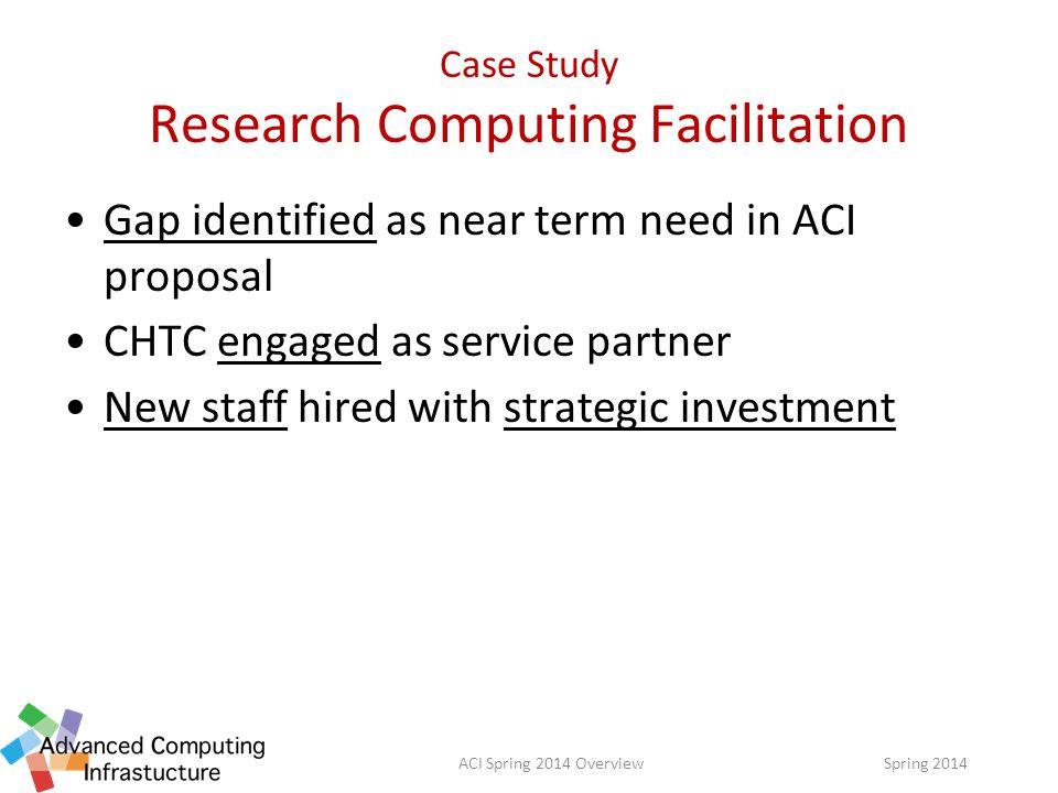Case Study Research Computing Facilitation Gap identified as near term need in ACI proposal CHTC engaged as service partner New staff hired with strategic investment Spring 2014ACI Spring 2014 Overview