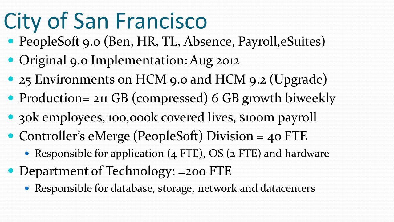 City of San Francisco PeopleSoft 9.0 (Ben, HR, TL, Absence, Payroll,eSuites) Original 9.0 Implementation: Aug 2012 25 Environments on HCM 9.0 and HCM 9.2 (Upgrade) Production= 211 GB (compressed) 6 GB growth biweekly 30k employees, 100,000k covered lives, $100m payroll Controller's eMerge (PeopleSoft) Division = 40 FTE Responsible for application (4 FTE), OS (2 FTE) and hardware Department of Technology: =200 FTE Responsible for database, storage, network and datacenters