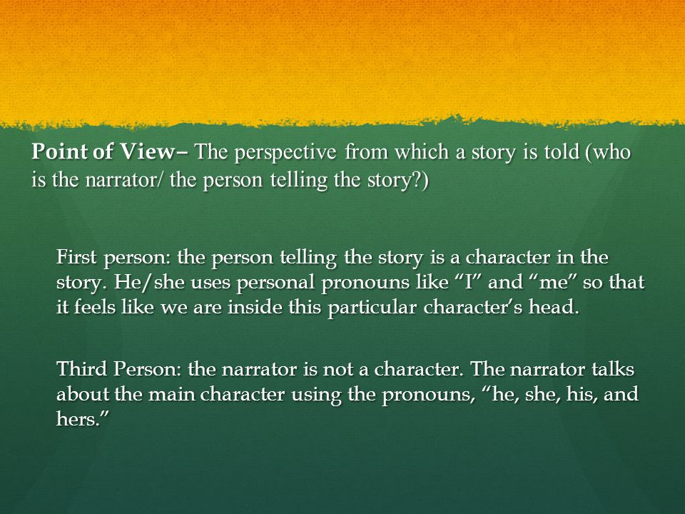 Point of View ‒ The perspective from which a story is told (who is the narrator/ the person telling the story?) First person: the person telling the s