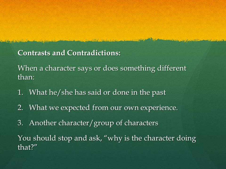 Contrasts and Contradictions: When a character says or does something different than: 1.What he/she has said or done in the past 2.What we expected from our own experience.