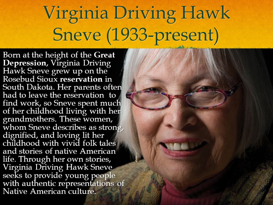 Virginia Driving Hawk Sneve (1933-present) Born at the height of the Great Depression, Virginia Driving Hawk Sneve grew up on the Rosebud Sioux reserv