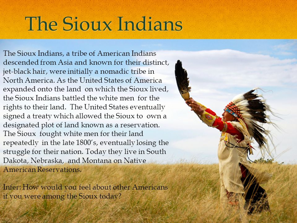 The Sioux Indians The Sioux Indians, a tribe of American Indians descended from Asia and known for their distinct, jet-black hair, were initially a no