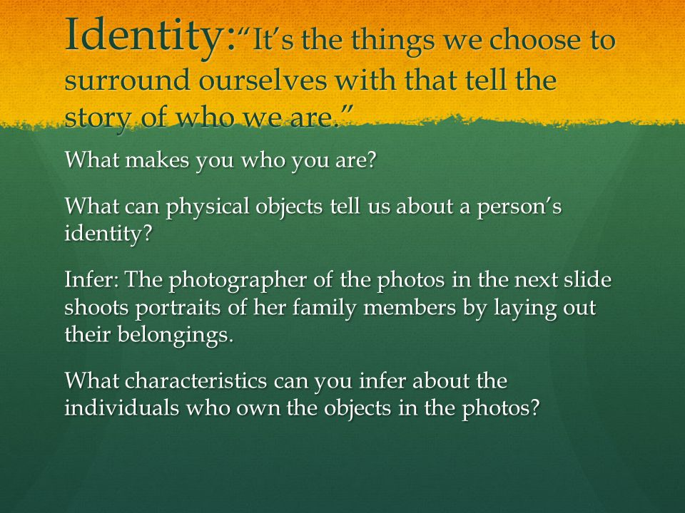 "Identity: ""It's the things we choose to surround ourselves with that tell the story of who we are."" What makes you who you are? What can physical obje"