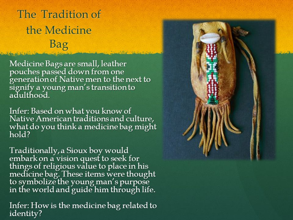 The Tradition of the Medicine Bag Medicine Bags are small, leather pouches passed down from one generation of Native men to the next to signify a young man's transition to adulthood.