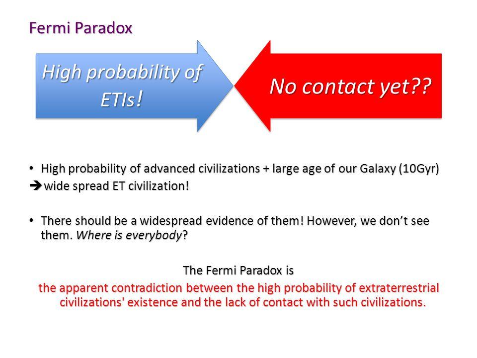 Fermi Paradox High probability of advanced civilizations + large age of our Galaxy (10Gyr) High probability of advanced civilizations + large age of our Galaxy (10Gyr)  wide spread ET civilization.