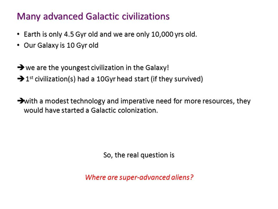 Many advanced Galactic civilizations Earth is only 4.5 Gyr old and we are only 10,000 yrs old.