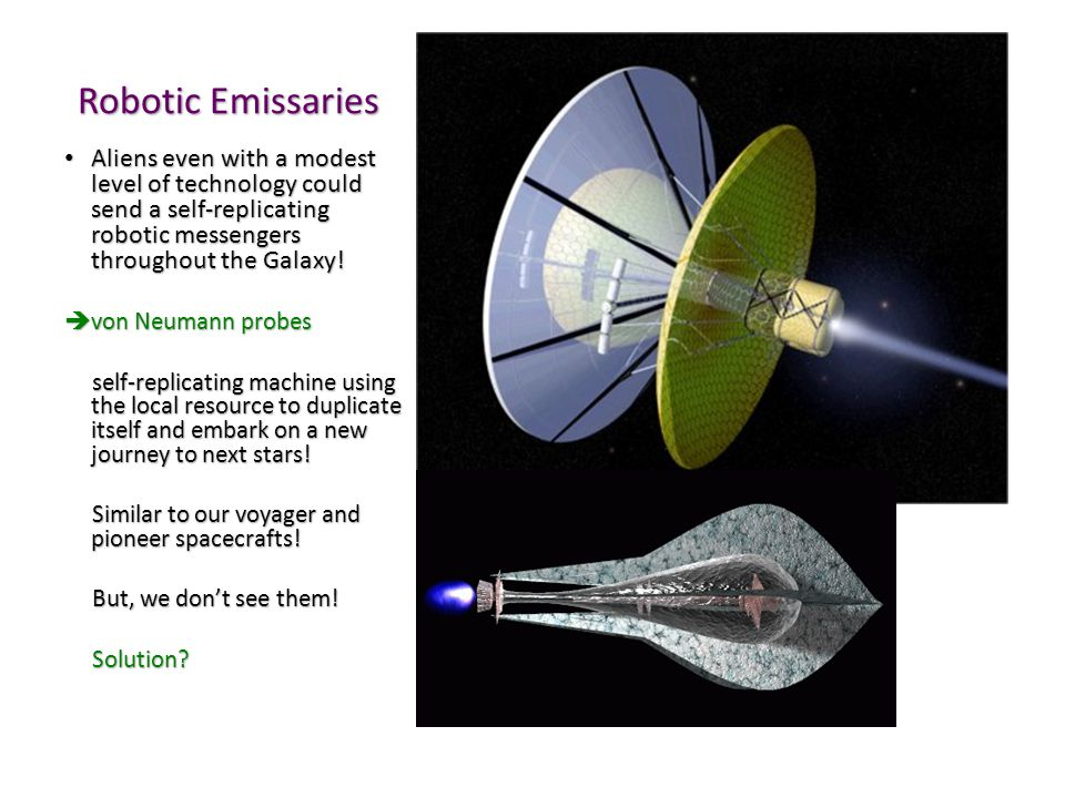 Robotic Emissaries Aliens even with a modest level of technology could send a self-replicating robotic messengers throughout the Galaxy.