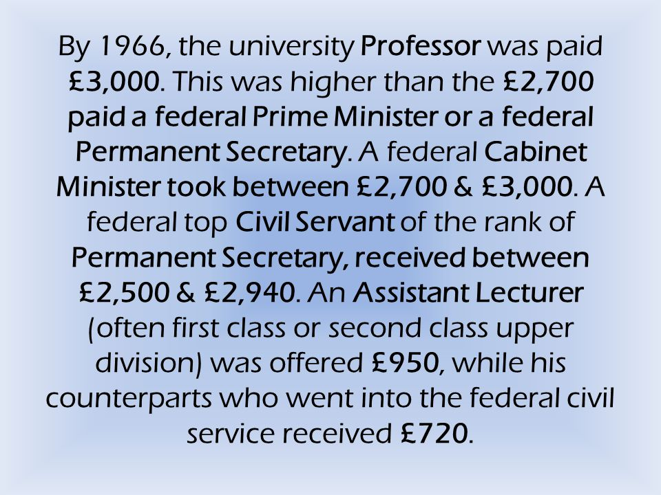 By 1966, the university Professor was paid £3,000. This was higher than the £2,700 paid a federal Prime Minister or a federal Permanent Secretary. A f