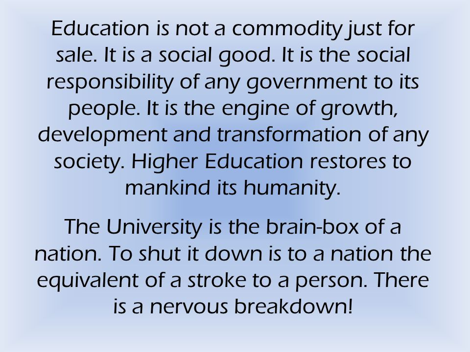 Education is not a commodity just for sale. It is a social good. It is the social responsibility of any government to its people. It is the engine of