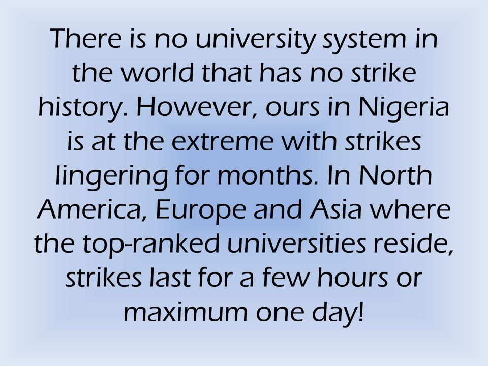 There is no university system in the world that has no strike history. However, ours in Nigeria is at the extreme with strikes lingering for months. I