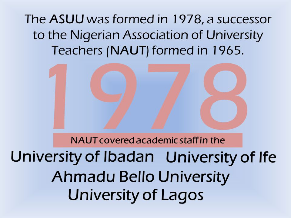 The ASUU was formed in 1978, a successor to the Nigerian Association of University Teachers (NAUT) formed in 1965. 1978 NAUT covered academic staff in